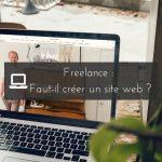 Freelance : Faut-il créer un site web & les clés pour le réussir