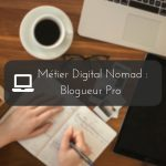 Métier Digital Nomad : Blogueur Pro | Tout ce qu'il faut savoir